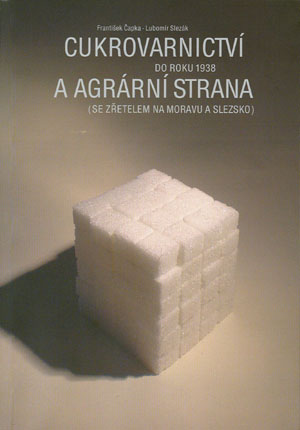 Čapka F., Slezák L.: Cukrovarnictví do roku 1938 a agrární strana (se zřetelem na Moravu a Slezsko)